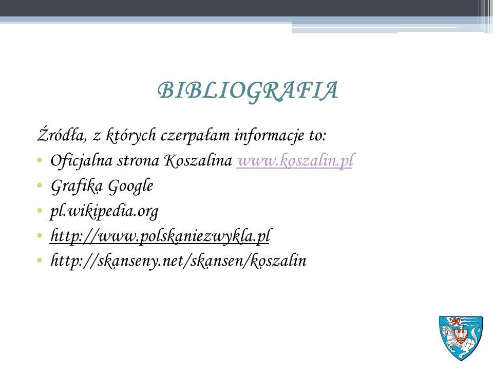 BIBLIOGRAFIA Źródła, z których czerpałam informacje to: Oficjalna strona Koszalina www.koszalin.plwww.koszalin.pl Grafika Google pl.wikipedia.org http://www.polskaniezwykla.pl http://skanseny.net/skansen/koszalin