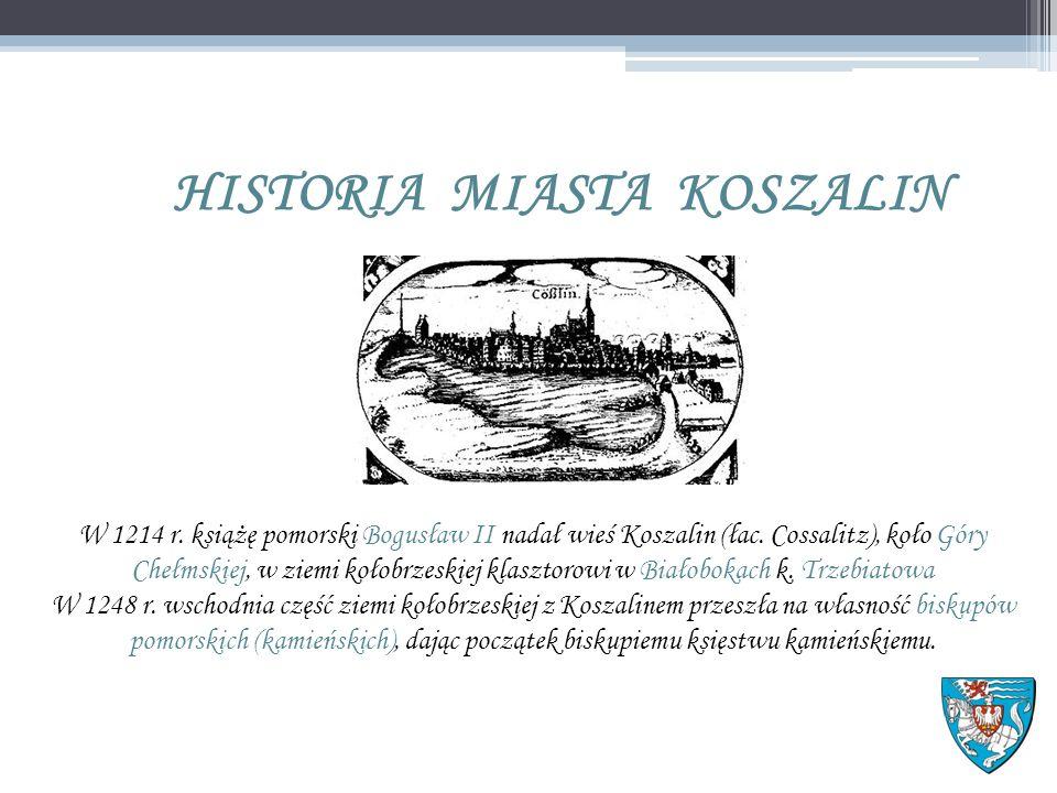 HISTORIA MIASTA KOSZALIN W 1214 r. książę pomorski Bogusław II nadał wieś Koszalin (łac.