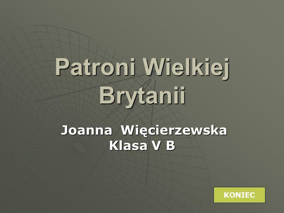 Patroni Wielkiej Brytanii Joanna Więcierzewska Klasa V B Joanna Więcierzewska Klasa V B KONIEC