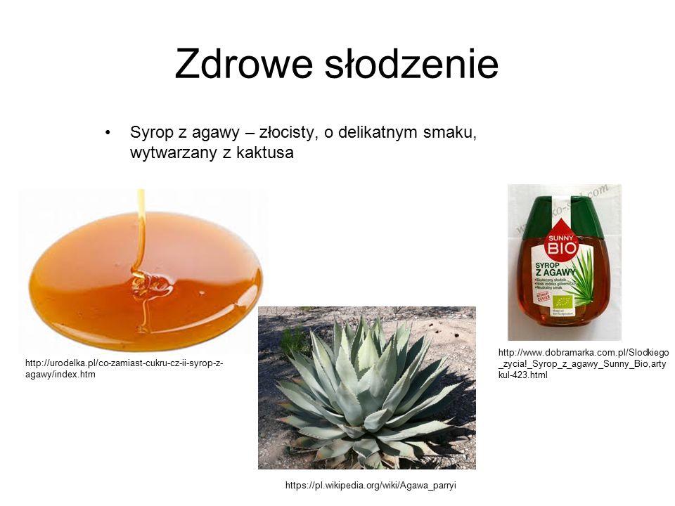 Zdrowe słodzenie Syrop z agawy – złocisty, o delikatnym smaku, wytwarzany z kaktusa http://www.dobramarka.com.pl/Slodkiego _zycia!_Syrop_z_agawy_Sunny_Bio,arty kul-423.html http://urodelka.pl/co-zamiast-cukru-cz-ii-syrop-z- agawy/index.htm https://pl.wikipedia.org/wiki/Agawa_parryi