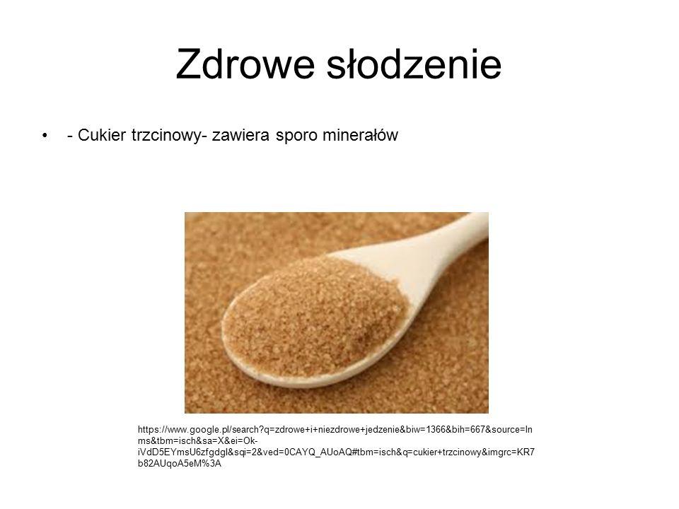 Zdrowe słodzenie - Cukier trzcinowy- zawiera sporo minerałów https://www.google.pl/search?q=zdrowe+i+niezdrowe+jedzenie&biw=1366&bih=667&source=ln ms&tbm=isch&sa=X&ei=Ok- iVdD5EYmsU6zfgdgI&sqi=2&ved=0CAYQ_AUoAQ#tbm=isch&q=cukier+trzcinowy&imgrc=KR7 b82AUqoA5eM%3A