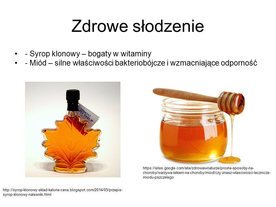 Zdrowe słodzenie - Syrop klonowy – bogaty w witaminy - Miód – silne właściwości bakteriobójcze i wzmacniające odporność http://syrop-klonowy-sklad-kalorie-cena.blogspot.com/2014/05/przepis- syrop-klonowy-nalesniki.html https://sites.google.com/site/zdrowiewnaturze/proste-sposoby-na- choroby/warzywa-lekiem-na-choroby/miod/czy-znasz-wlasciwosci-lecznicze- miodu-pszczelego