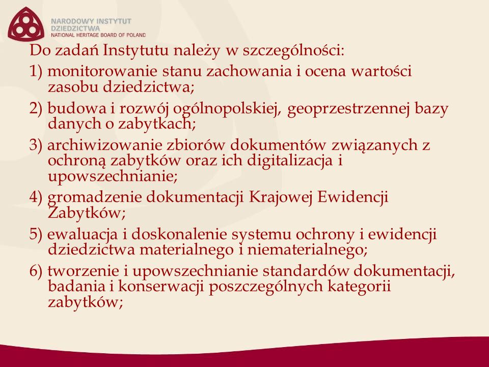 Do zadań Instytutu należy w szczególności: 1) monitorowanie stanu zachowania i ocena wartości zasobu dziedzictwa; 2) budowa i rozwój ogólnopolskiej, geoprzestrzennej bazy danych o zabytkach; 3) archiwizowanie zbiorów dokumentów związanych z ochroną zabytków oraz ich digitalizacja i upowszechnianie; 4) gromadzenie dokumentacji Krajowej Ewidencji Zabytków; 5) ewaluacja i doskonalenie systemu ochrony i ewidencji dziedzictwa materialnego i niematerialnego; 6) tworzenie i upowszechnianie standardów dokumentacji, badania i konserwacji poszczególnych kategorii zabytków;