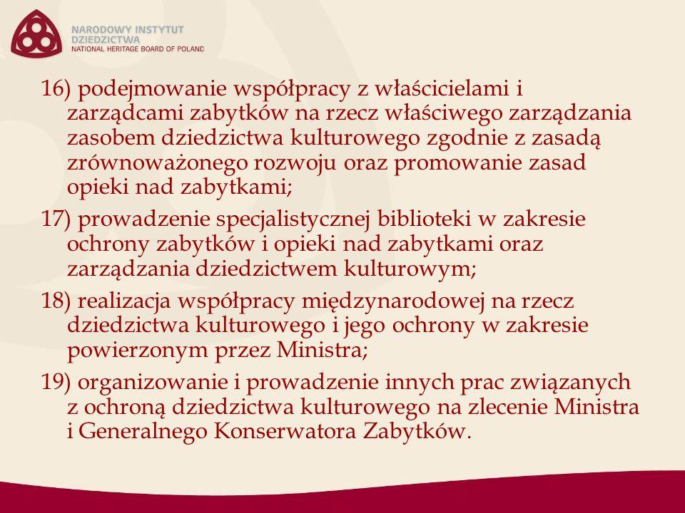 16) podejmowanie współpracy z właścicielami i zarządcami zabytków na rzecz właściwego zarządzania zasobem dziedzictwa kulturowego zgodnie z zasadą zrównoważonego rozwoju oraz promowanie zasad opieki nad zabytkami; 17) prowadzenie specjalistycznej biblioteki w zakresie ochrony zabytków i opieki nad zabytkami oraz zarządzania dziedzictwem kulturowym; 18) realizacja współpracy międzynarodowej na rzecz dziedzictwa kulturowego i jego ochrony w zakresie powierzonym przez Ministra; 19) organizowanie i prowadzenie innych prac związanych z ochroną dziedzictwa kulturowego na zlecenie Ministra i Generalnego Konserwatora Zabytków.