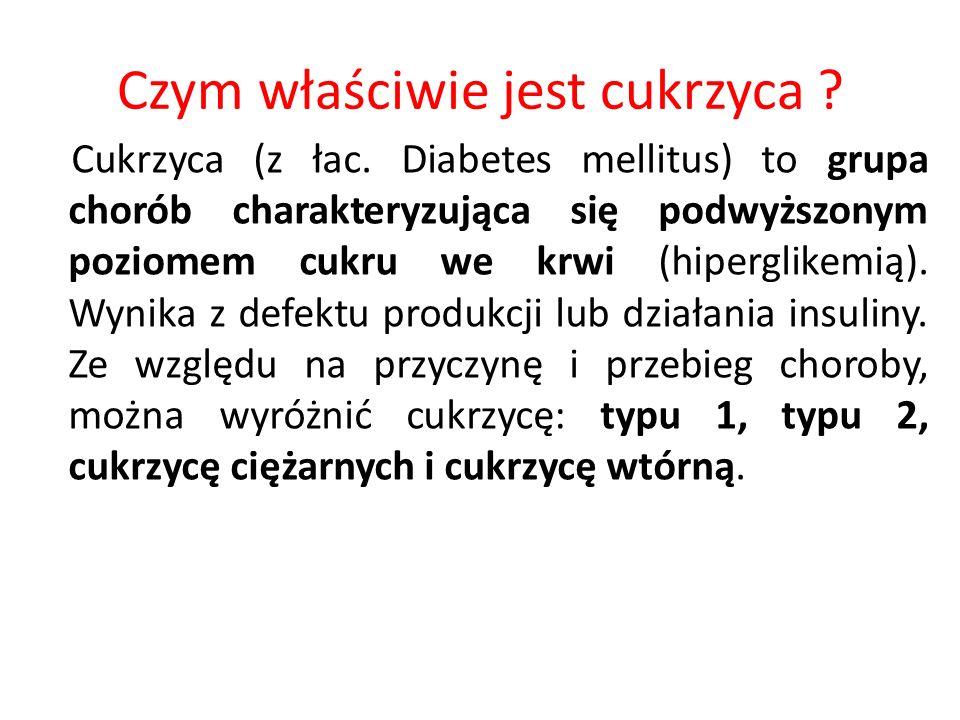 Czym właściwie jest cukrzyca ? Cukrzyca (z łac. Diabetes mellitus) to grupa chorób charakteryzująca się podwyższonym poziomem cukru we krwi (hiperglik