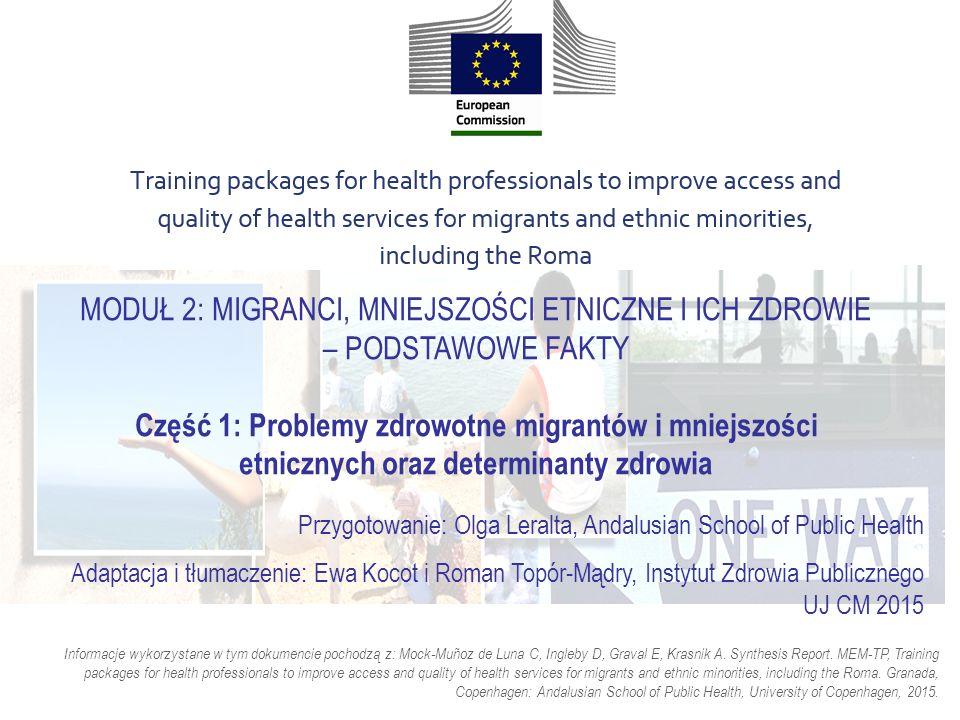 MODUŁ 2: MIGRANCI, MNIEJSZOŚCI ETNICZNE I ICH ZDROWIE – PODSTAWOWE FAKTY Część 1: Problemy zdrowotne migrantów i mniejszości etnicznych oraz determinanty zdrowia Przygotowanie: Olga Leralta, Andalusian School of Public Health Adaptacja i tłumaczenie: Ewa Kocot i Roman Topór-Mądry, Instytut Zdrowia Publicznego UJ CM 2015 Informacje wykorzystane w tym dokumencie pochodzą z: Mock-Muñoz de Luna C, Ingleby D, Graval E, Krasnik A.