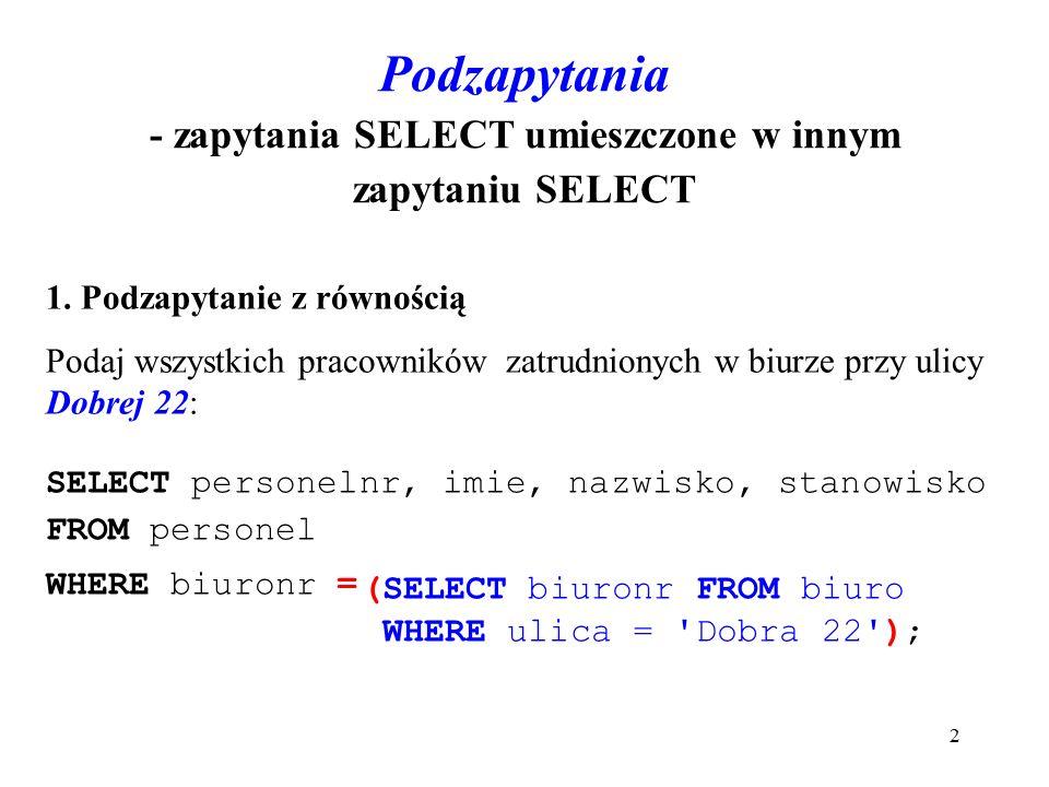 3 mysql> SELECT personelnr, imie, nazwisko, stanowisko FROM personel WHERE biuronr=(SELECT biuronr FROM biuro WHERE ulica = Dobra 22 ); +------------+--------+------------+------------+   personelnr   imie   nazwisko   stanowisko   +------------+--------+------------+------------+   SL30   Jan   Wiśniewski   dyrektor     SL31   Julia   Lisicka   asystent     SL32   Michał   Brzęczyk   kierownik   +------------+--------+------------+------------+