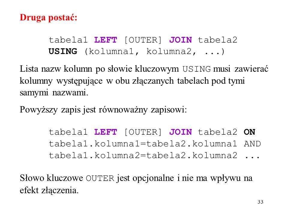 33 Druga postać: tabela1 LEFT [OUTER] JOIN tabela2 USING (kolumna1, kolumna2,...) Lista nazw kolumn po słowie kluczowym USING musi zawierać kolumny występujące w obu złączanych tabelach pod tymi samymi nazwami.