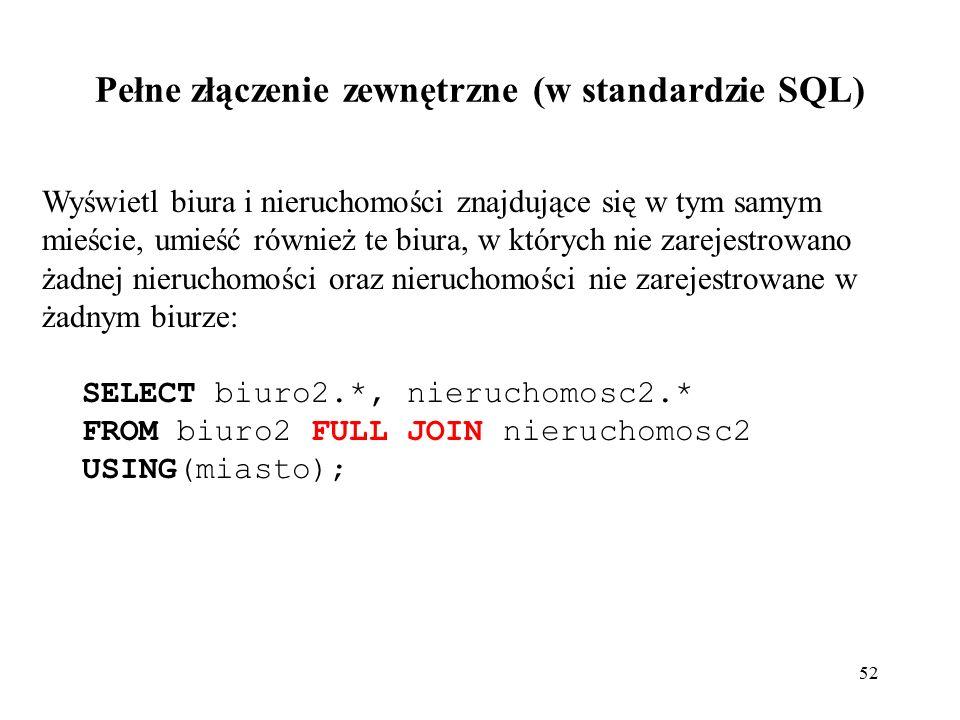 52 Wyświetl biura i nieruchomości znajdujące się w tym samym mieście, umieść również te biura, w których nie zarejestrowano żadnej nieruchomości oraz nieruchomości nie zarejestrowane w żadnym biurze: SELECT biuro2.*, nieruchomosc2.* FROM biuro2 FULL JOIN nieruchomosc2 USING(miasto); Pełne złączenie zewnętrzne (w standardzie SQL)