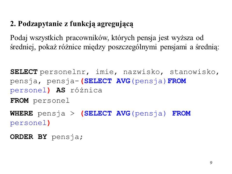 20 mysql> SELECT personelnr, imie, nazwisko, stanowisko, pensja FROM personel WHERE pensja > ANY (SELECT pensja FROM personel WHERE biuronr= B003 ); +-----------+------------+------------+------------+--------+   personelnr  imie   nazwisko   stanowisko   pensja   +-----------+------------+------------+------------+--------+   SE20   Sabina   Bober   dyrektor   14050     SE21   Daniel   Frankowski   kierownik   1500     SE23   Anna   Biały   asystent   11566     SF10   Jan   Bogacz   dyrektor   16250     SL21   Paweł   Kowalski   asystent   11366     SL22   Monika   Munk   asystent   1466     SL30   Jan   Wiśniewski   dyrektor   14650     SL31   Julia   Lisicka   asystent   11266     SL32   Michał   Brzęczyk   kierownik   13266   +-----------+------------+------------+------------+--------+