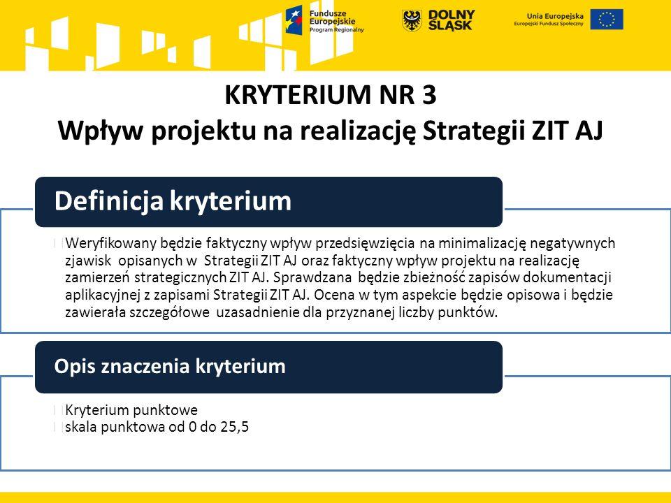 KRYTERIUM NR 3 Wpływ projektu na realizację Strategii ZIT AJ  Weryfikowany będzie faktyczny wpływ przedsięwzięcia na minimalizację negatywnych zjawisk opisanych w Strategii ZIT AJ oraz faktyczny wpływ projektu na realizację zamierzeń strategicznych ZIT AJ.