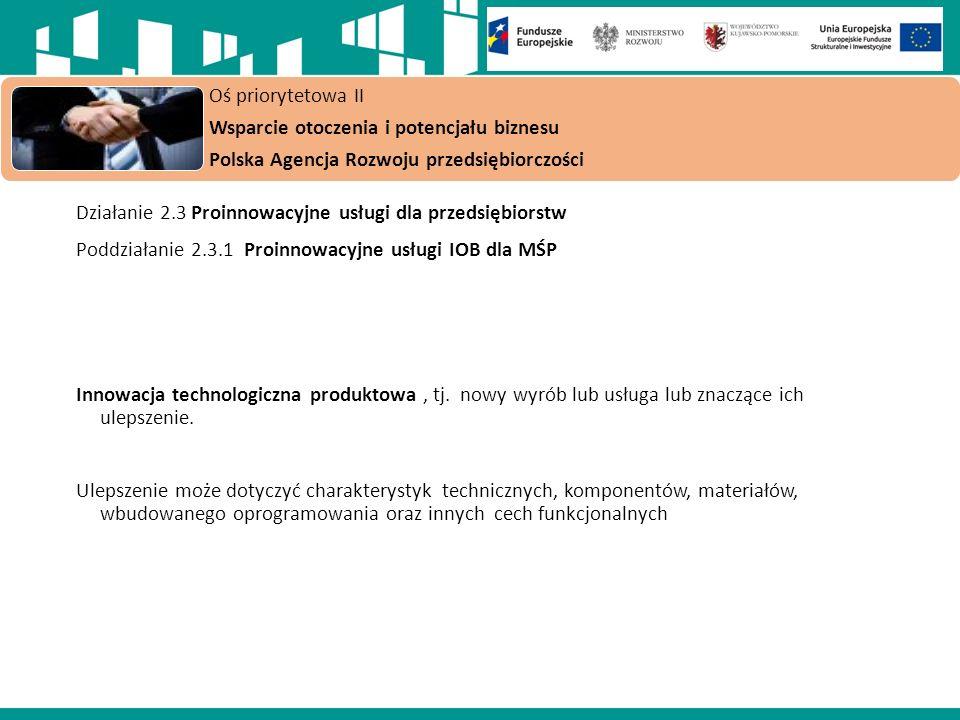 Oś priorytetowa II Wsparcie otoczenia i potencjału biznesu Polska Agencja Rozwoju przedsiębiorczości Działanie 2.3 Proinnowacyjne usługi dla przedsiębiorstw Poddziałanie 2.3.1 Proinnowacyjne usługi IOB dla MŚP Innowacja technologiczna produktowa, tj.