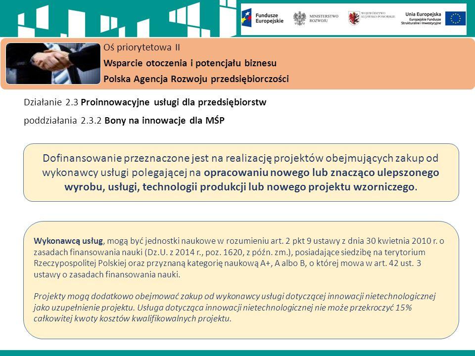 Działanie 2.3 Proinnowacyjne usługi dla przedsiębiorstw poddziałania 2.3.2 Bony na innowacje dla MŚP Oś priorytetowa II Wsparcie otoczenia i potencjału biznesu Polska Agencja Rozwoju przedsiębiorczości Dofinansowanie przeznaczone jest na realizację projektów obejmujących zakup od wykonawcy usługi polegającej na opracowaniu nowego lub znacząco ulepszonego wyrobu, usługi, technologii produkcji lub nowego projektu wzorniczego.
