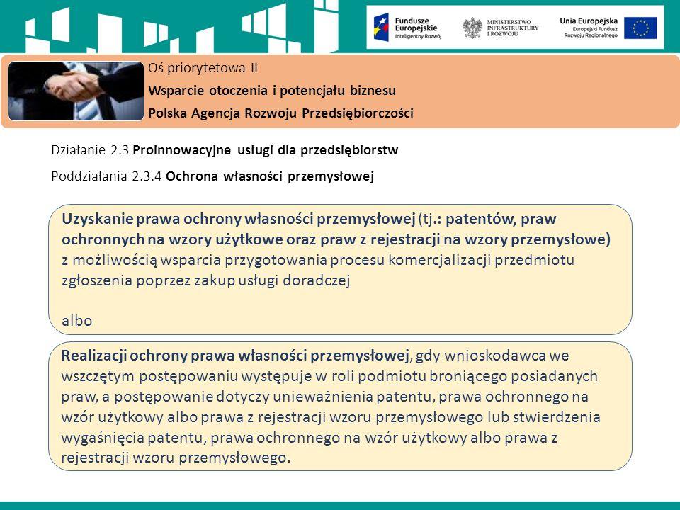 Działanie 2.3 Proinnowacyjne usługi dla przedsiębiorstw Poddziałania 2.3.4 Ochrona własności przemysłowej Oś priorytetowa II Wsparcie otoczenia i potencjału biznesu Polska Agencja Rozwoju Przedsiębiorczości Uzyskanie prawa ochrony własności przemysłowej (tj.: patentów, praw ochronnych na wzory użytkowe oraz praw z rejestracji na wzory przemysłowe) z możliwością wsparcia przygotowania procesu komercjalizacji przedmiotu zgłoszenia poprzez zakup usługi doradczej albo Realizacji ochrony prawa własności przemysłowej, gdy wnioskodawca we wszczętym postępowaniu występuje w roli podmiotu broniącego posiadanych praw, a postępowanie dotyczy unieważnienia patentu, prawa ochronnego na wzór użytkowy albo prawa z rejestracji wzoru przemysłowego lub stwierdzenia wygaśnięcia patentu, prawa ochronnego na wzór użytkowy albo prawa z rejestracji wzoru przemysłowego.