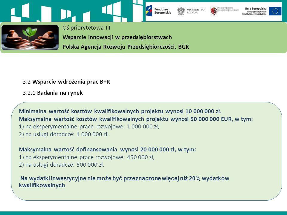 3.2 Wsparcie wdrożenia prac B+R 3.2.1 Badania na rynek Oś priorytetowa III Wsparcie innowacji w przedsiębiorstwach Polska Agencja Rozwoju Przedsiębiorczości, BGK Minimalna wartość kosztów kwalifikowalnych projektu wynosi 10 000 000 zł.