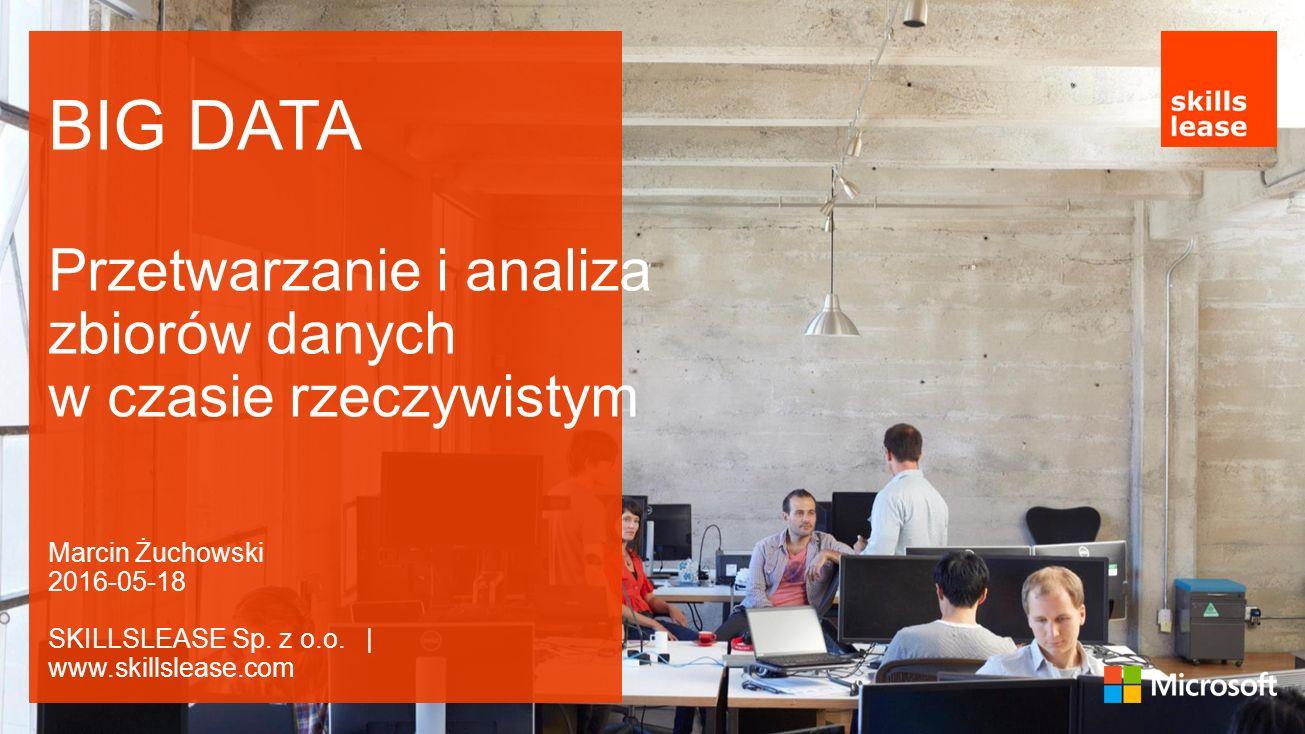 BIG DATA Przetwarzanie i analiza zbiorów danych w czasie rzeczywistym Marcin Żuchowski 2016-05-18 SKILLSLEASE Sp.