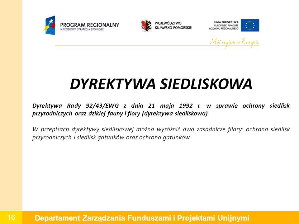 16 Departament Zarządzania Funduszami i Projektami Unijnymi DYREKTYWA SIEDLISKOWA Dyrektywa Rady 92/43/EWG z dnia 21 maja 1992 r. w sprawie ochrony si