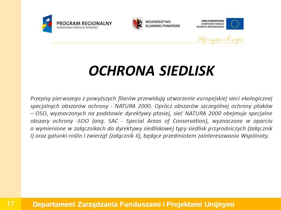 17 Departament Zarządzania Funduszami i Projektami Unijnymi OCHRONA SIEDLISK Przepisy pierwszego z powyższych filarów przewidują utworzenie europejskiej sieci ekologicznej specjalnych obszarów ochrony - NATURA 2000.