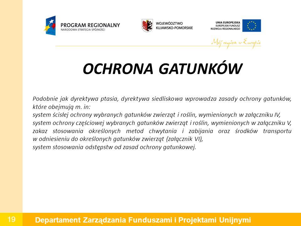 19 Departament Zarządzania Funduszami i Projektami Unijnymi OCHRONA GATUNKÓW Podobnie jak dyrektywa ptasia, dyrektywa siedliskowa wprowadza zasady ochrony gatunków, które obejmują m.