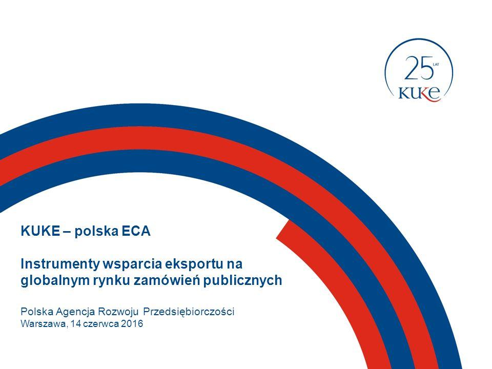 KUKE – polska ECA Instrumenty wsparcia eksportu na globalnym rynku zamówień publicznych Polska Agencja Rozwoju Przedsiębiorczości Warszawa, 14 czerwca 2016