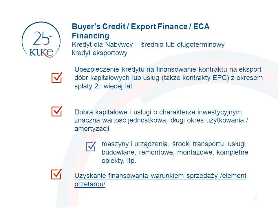 Buyer's Credit / Export Finance / ECA Financing Kredyt dla Nabywcy – średnio lub długoterminowy kredyt eksportowy 6 Ubezpieczenie kredytu na finansowanie kontraktu na eksport dóbr kapitałowych lub usług (także kontrakty EPC) z okresem spłaty 2 i więcej lat Dobra kapitałowe i usługi o charakterze inwestycyjnym: znaczna wartość jednostkowa, długi okres użytkowania / amortyzacji maszyny i urządzenia, środki transportu, usługi budowlane, remontowe, montażowe, kompletne obiekty, itp.