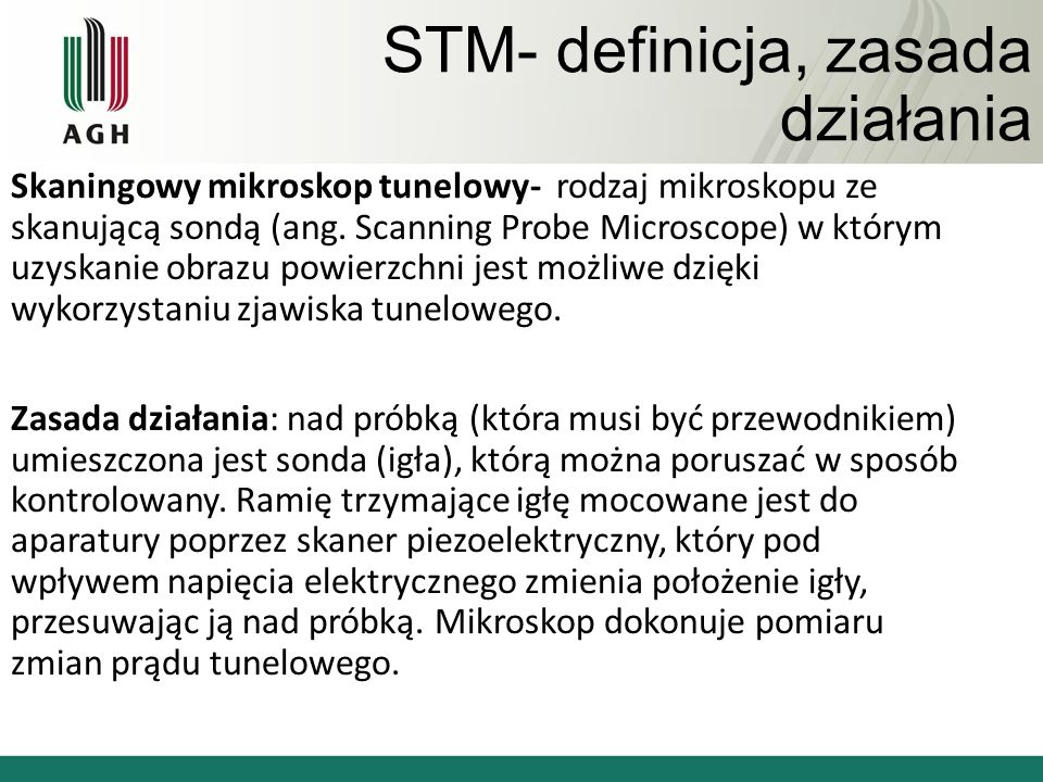 STM- definicja, zasada działania Skaningowy mikroskop tunelowy- rodzaj mikroskopu ze skanującą sondą (ang. Scanning Probe Microscope) w którym uzyskan