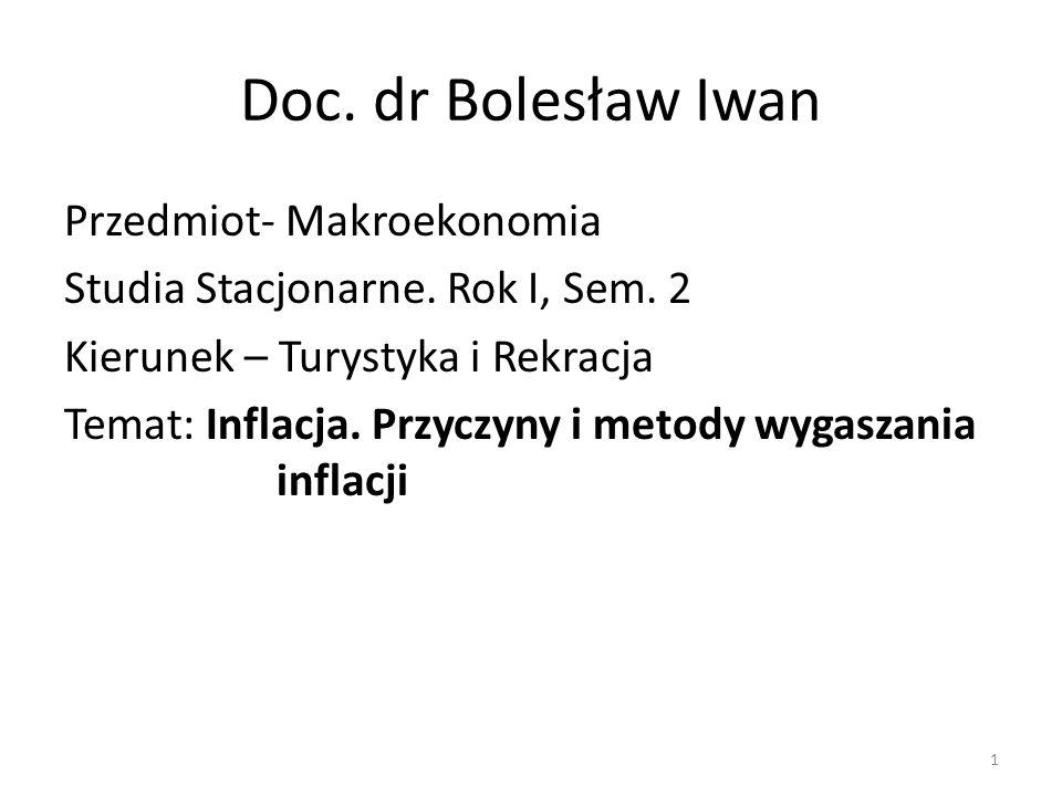Doc. dr Bolesław Iwan Przedmiot- Makroekonomia Studia Stacjonarne. Rok I, Sem. 2 Kierunek – Turystyka i Rekracja Temat: Inflacja. Przyczyny i metody w