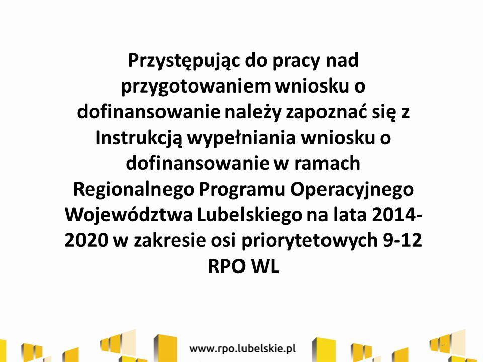 17 Przystępując do pracy nad przygotowaniem wniosku o dofinansowanie należy zapoznać się z Instrukcją wypełniania wniosku o dofinansowanie w ramach Regionalnego Programu Operacyjnego Województwa Lubelskiego na lata 2014- 2020 w zakresie osi priorytetowych 9-12 RPO WL