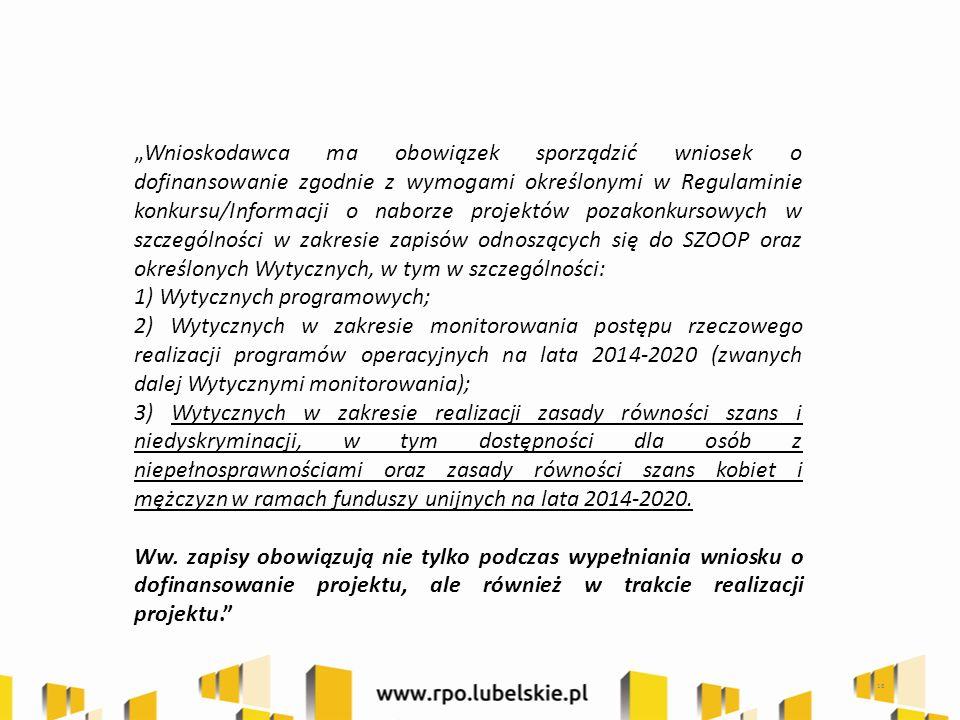 """18 """"Wnioskodawca ma obowiązek sporządzić wniosek o dofinansowanie zgodnie z wymogami określonymi w Regulaminie konkursu/Informacji o naborze projektów pozakonkursowych w szczególności w zakresie zapisów odnoszących się do SZOOP oraz określonych Wytycznych, w tym w szczególności: 1) Wytycznych programowych; 2) Wytycznych w zakresie monitorowania postępu rzeczowego realizacji programów operacyjnych na lata 2014-2020 (zwanych dalej Wytycznymi monitorowania); 3) Wytycznych w zakresie realizacji zasady równości szans i niedyskryminacji, w tym dostępności dla osób z niepełnosprawnościami oraz zasady równości szans kobiet i mężczyzn w ramach funduszy unijnych na lata 2014-2020."""