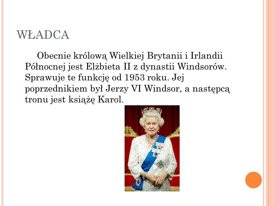 WŁADCA Obecnie królową Wielkiej Brytanii i Irlandii Północnej jest Elżbieta II z dynastii Windsorów.