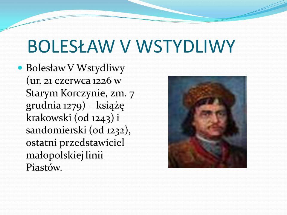 BOLESŁAW V WSTYDLIWY Bolesław V Wstydliwy (ur. 21 czerwca 1226 w Starym Korczynie, zm.