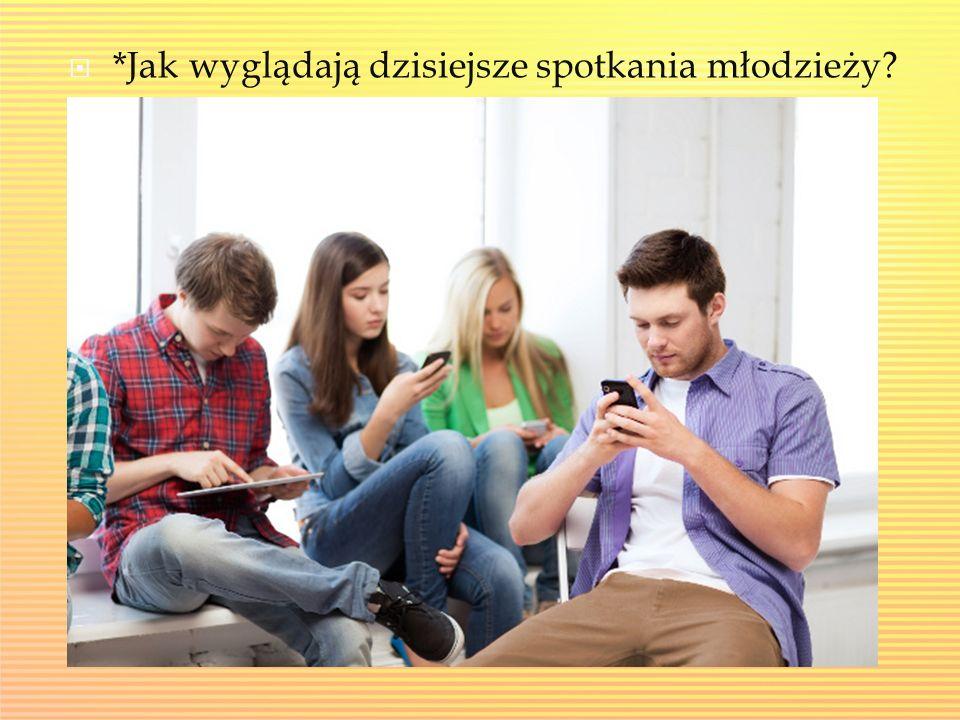  *Jak wyglądają dzisiejsze spotkania młodzieży?