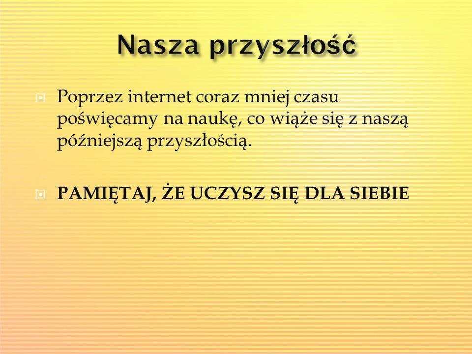  Poprzez internet coraz mniej czasu poświęcamy na naukę, co wiąże się z naszą późniejszą przyszłością.  PAMIĘTAJ, ŻE UCZYSZ SIĘ DLA SIEBIE