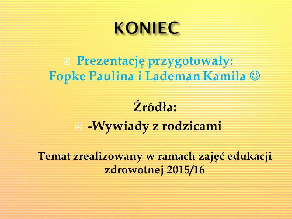  Prezentację przygotowały: Fopke Paulina i Lademan Kamila Źródła:  -Wywiady z rodzicami Temat zrealizowany w ramach zajęć edukacji zdrowotnej 2015/1