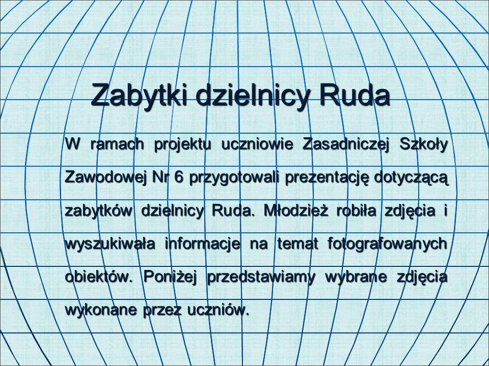 Zabytki dzielnicy Ruda W ramach projektu uczniowie Zasadniczej Szkoły Zawodowej Nr 6 przygotowali prezentację dotyczącą zabytków dzielnicy Ruda. Młodz