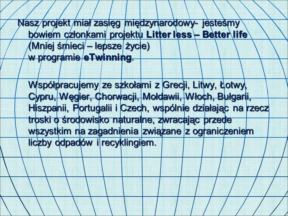 Nasz projekt miał zasięg międzynarodowy- jesteśmy bowiem członkami projektu Litter less – Better life (Mniej śmieci – lepsze życie) w programie eTwinn