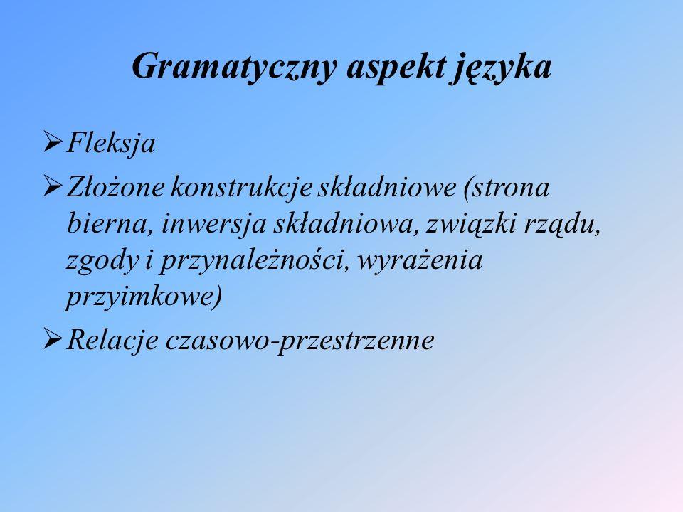 Gramatyczny aspekt języka  Fleksja  Złożone konstrukcje składniowe (strona bierna, inwersja składniowa, związki rządu, zgody i przynależności, wyrażenia przyimkowe)  Relacje czasowo-przestrzenne
