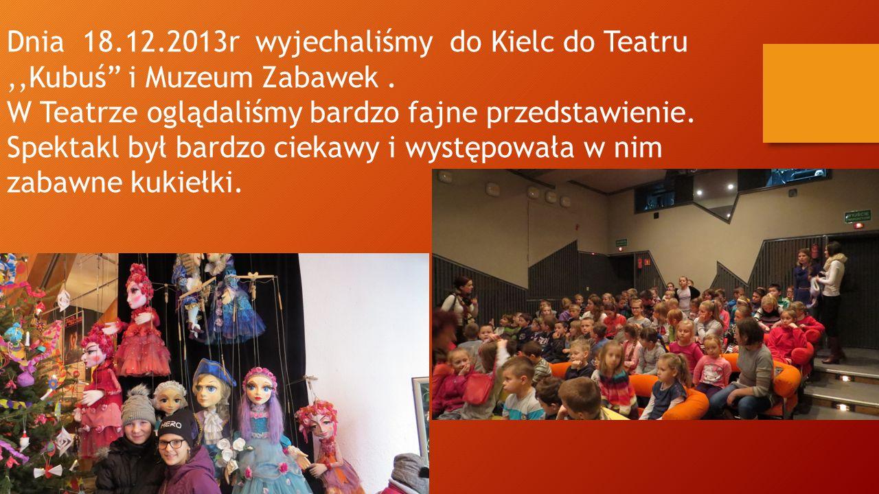 """Dnia 18.12.2013r wyjechaliśmy do Kielc do Teatru,,Kubuś"""" i Muzeum Zabawek. W Teatrze oglądaliśmy bardzo fajne przedstawienie. Spektakl był bardzo ciek"""