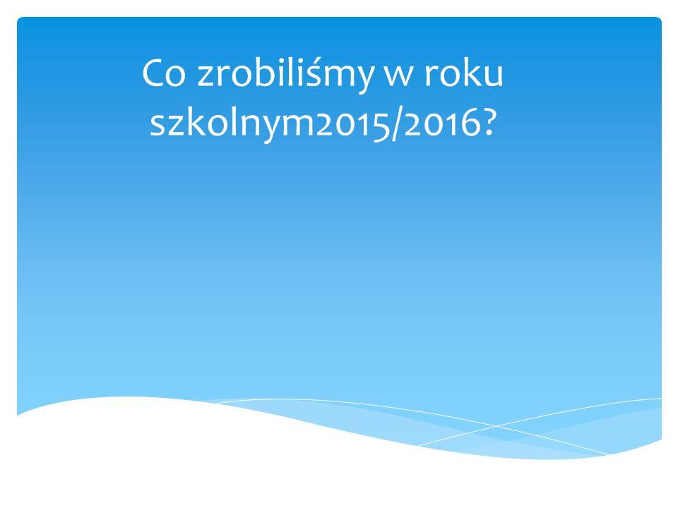 Co zrobiliśmy w roku szkolnym2015/2016?