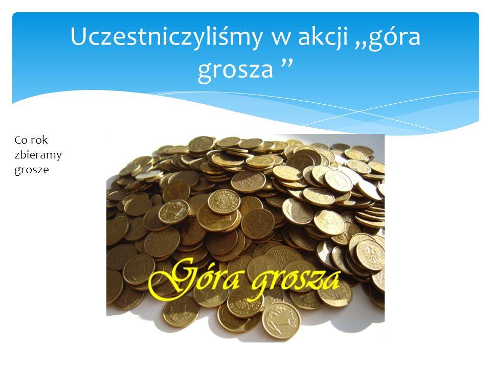 """Uczestniczyliśmy w akcji """"góra grosza """" Co rok zbieramy grosze"""