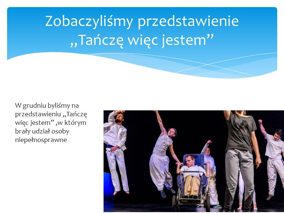 """Zobaczyliśmy przedstawienie """"Tańczę więc jestem"""" W grudniu byliśmy na przedstawieniu """"Tańczę więc jestem"""",w którym brały udział osoby niepełnosprawne"""