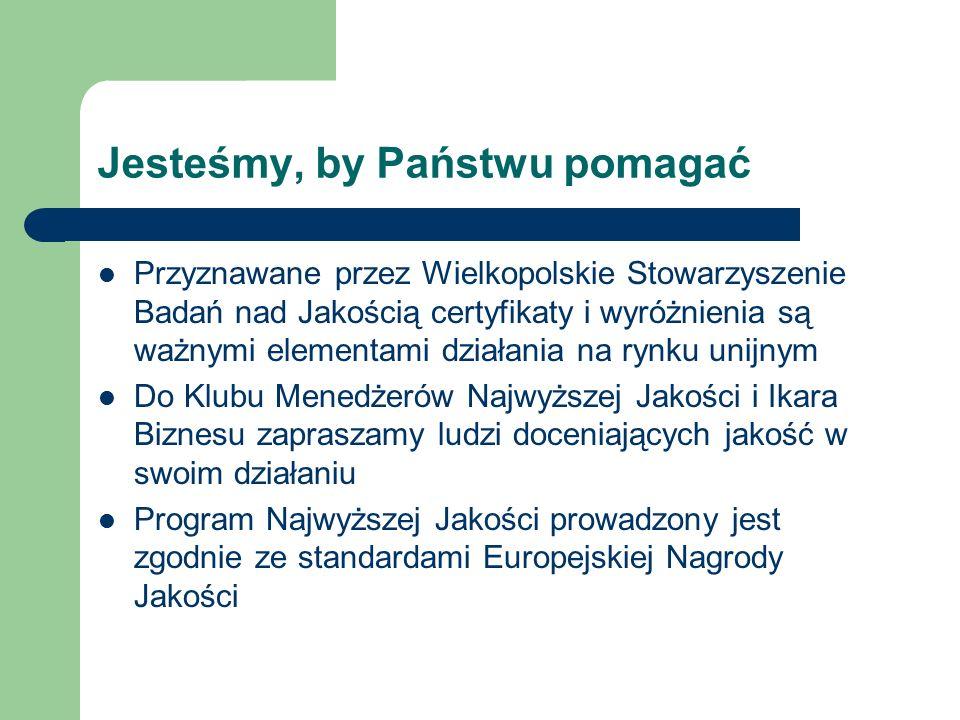 Jesteśmy, by Państwu pomagać Przyznawane przez Wielkopolskie Stowarzyszenie Badań nad Jakością certyfikaty i wyróżnienia są ważnymi elementami działania na rynku unijnym Do Klubu Menedżerów Najwyższej Jakości i Ikara Biznesu zapraszamy ludzi doceniających jakość w swoim działaniu Program Najwyższej Jakości prowadzony jest zgodnie ze standardami Europejskiej Nagrody Jakości