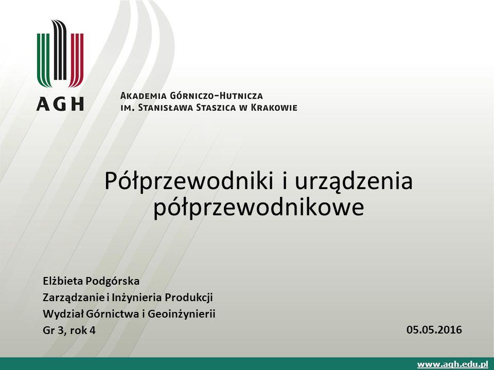 Półprzewodniki i urządzenia półprzewodnikowe Elżbieta Podgórska Zarządzanie i Inżynieria Produkcji Wydział Górnictwa i Geoinżynierii Gr 3, rok 4 www.agh.edu.pl 05.05.2016