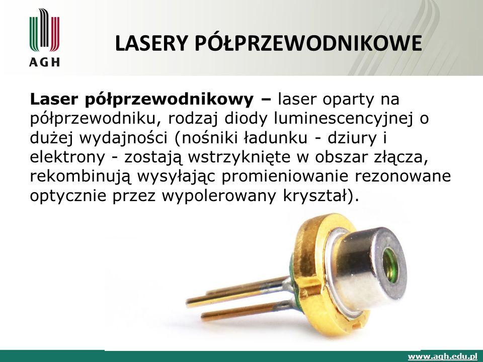 LASERY PÓŁPRZEWODNIKOWE Laser półprzewodnikowy – laser oparty na półprzewodniku, rodzaj diody luminescencyjnej o dużej wydajności (nośniki ładunku - dziury i elektrony - zostają wstrzyknięte w obszar złącza, rekombinują wysyłając promieniowanie rezonowane optycznie przez wypolerowany kryształ).