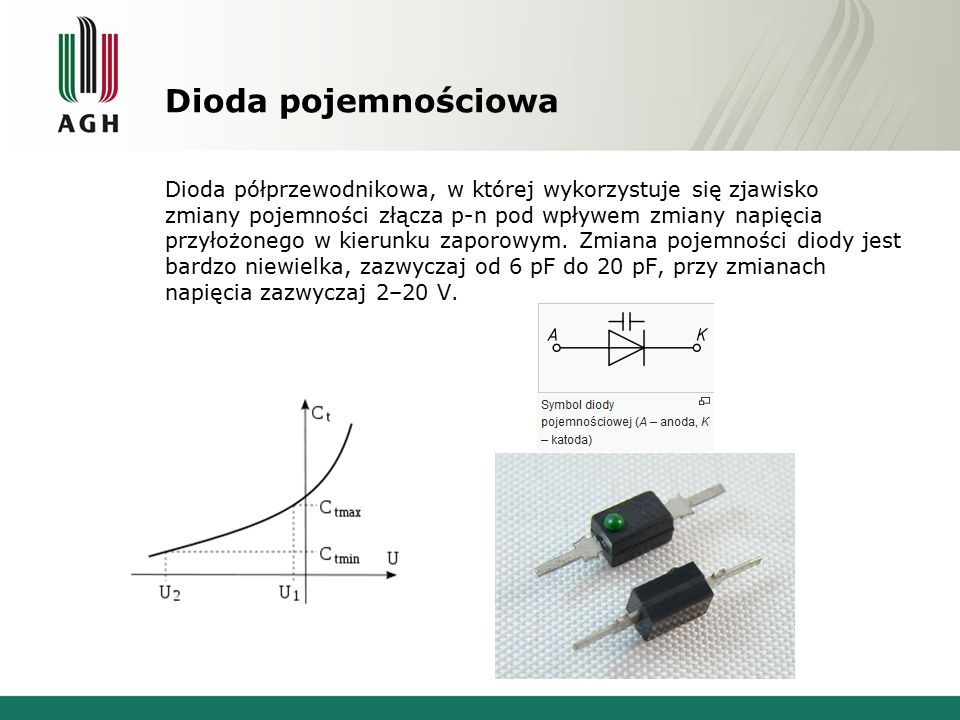 Dioda pojemnościowa Dioda półprzewodnikowa, w której wykorzystuje się zjawisko zmiany pojemności złącza p-n pod wpływem zmiany napięcia przyłożonego w