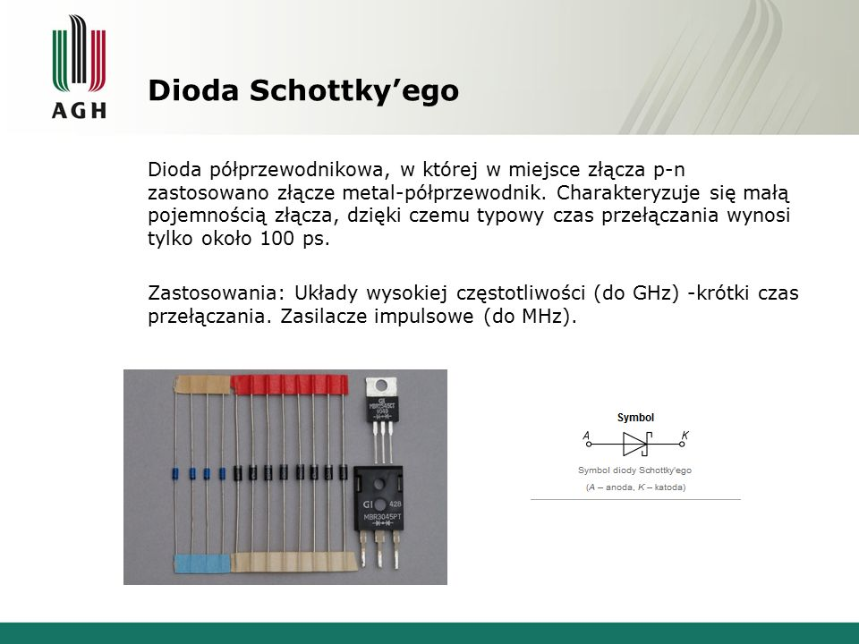 Dioda Schottky'ego Dioda półprzewodnikowa, w której w miejsce złącza p-n zastosowano złącze metal-półprzewodnik. Charakteryzuje się małą pojemnością z
