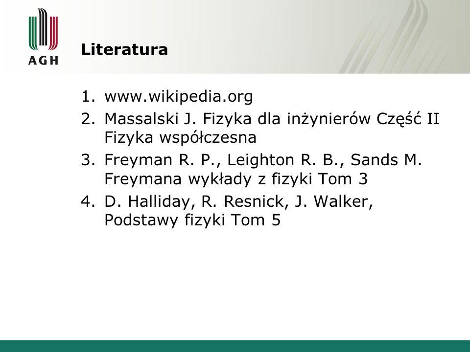 Literatura 1.www.wikipedia.org 2.Massalski J. Fizyka dla inżynierów Część II Fizyka współczesna 3.Freyman R. P., Leighton R. B., Sands M. Freymana wyk