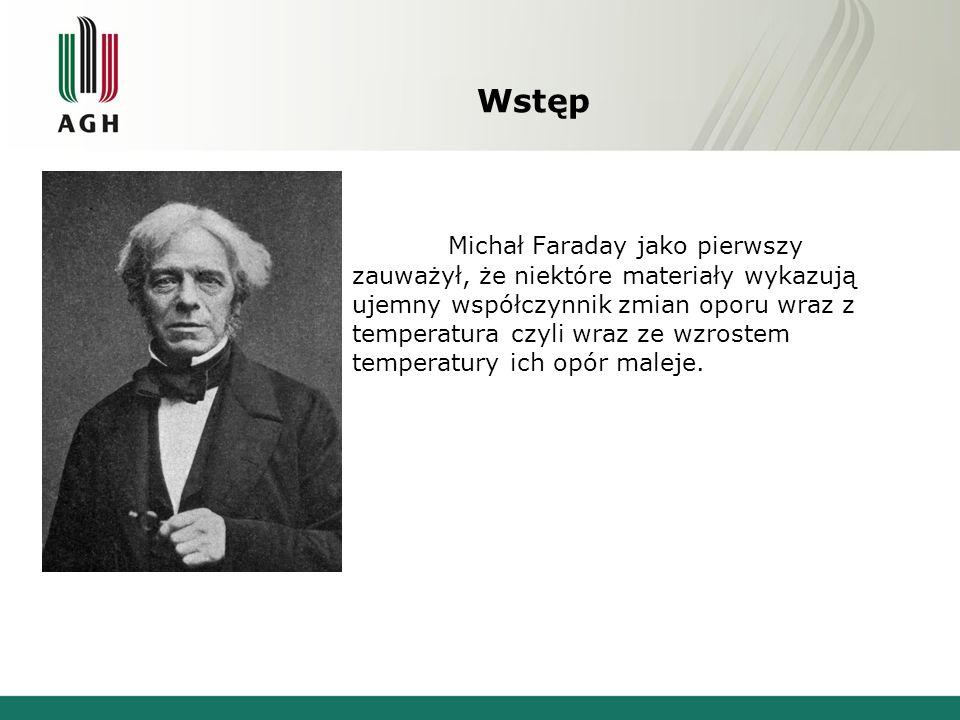 Wstęp Michał Faraday jako pierwszy zauważył, że niektóre materiały wykazują ujemny współczynnik zmian oporu wraz z temperatura czyli wraz ze wzrostem temperatury ich opór maleje.