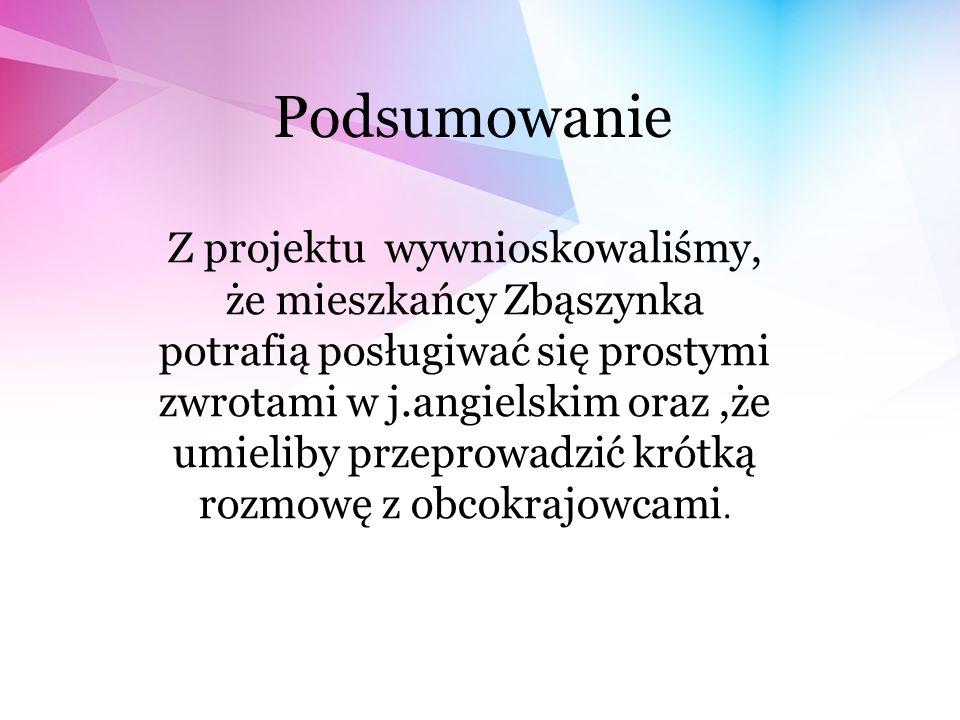 Podsumowanie Z projektu wywnioskowaliśmy, że mieszkańcy Zbąszynka potrafią posługiwać się prostymi zwrotami w j.angielskim oraz,że umieliby przeprowadzić krótką rozmowę z obcokrajowcami.