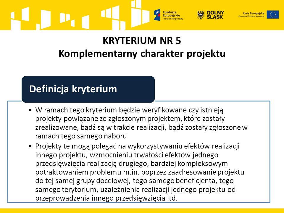 KRYTERIUM NR 5 Komplementarny charakter projektu W ramach tego kryterium będzie weryfikowane czy istnieją projekty powiązane ze zgłoszonym projektem, które zostały zrealizowane, bądź są w trakcie realizacji, bądź zostały zgłoszone w ramach tego samego naboru Projekty te mogą polegać na wykorzystywaniu efektów realizacji innego projektu, wzmocnieniu trwałości efektów jednego przedsięwzięcia realizacją drugiego, bardziej kompleksowym potraktowaniem problemu m.in.